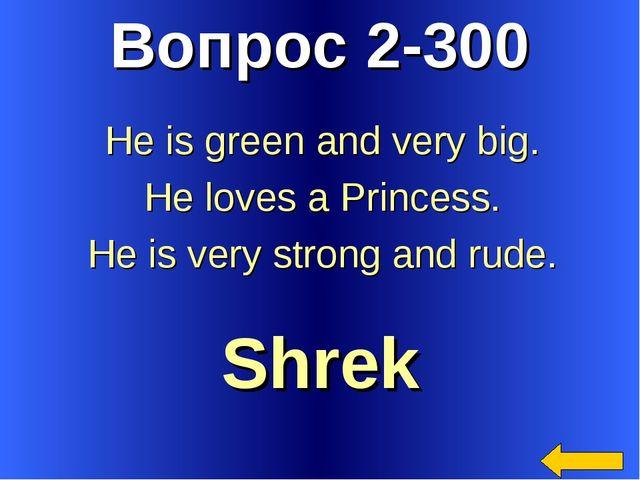Вопрос 2-300 Shrek He is green and very big. He loves a Princess. He is very...