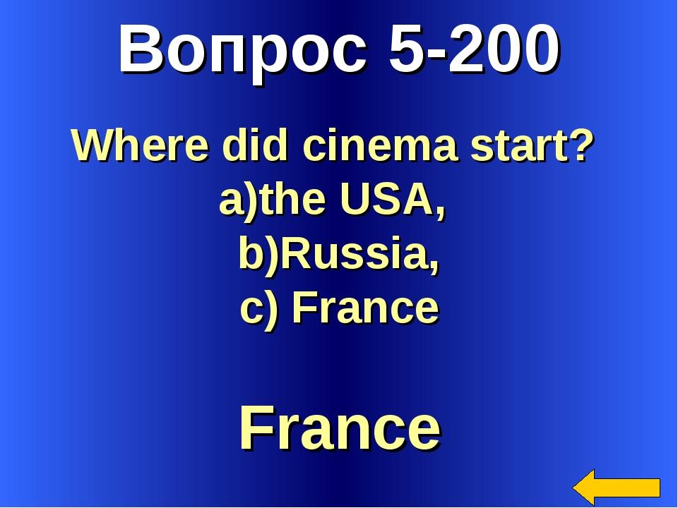 Вопрос 5-200 France Where did cinema start? the USA, Russia, France