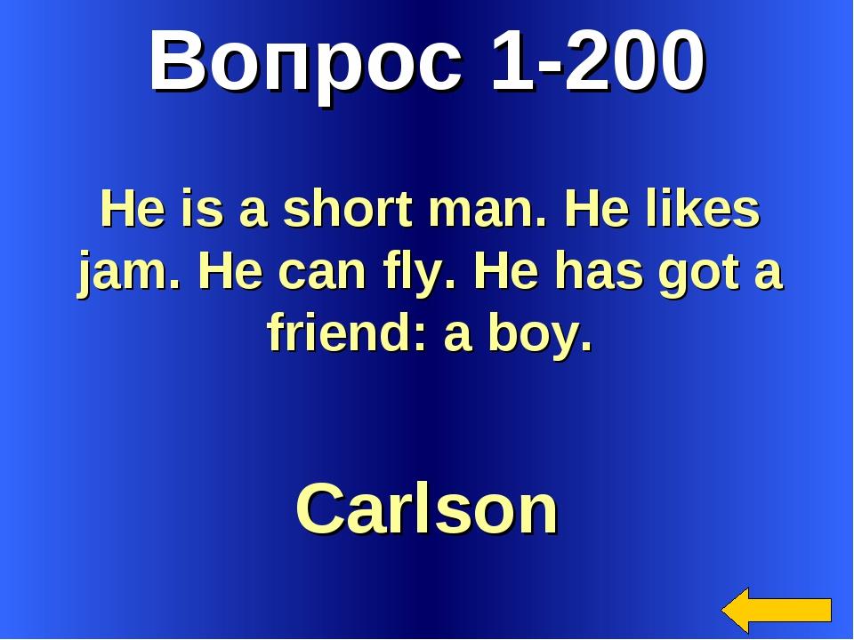 Вопрос 1-200 Carlson He is a short man. He likes jam. He can fly. He has got...
