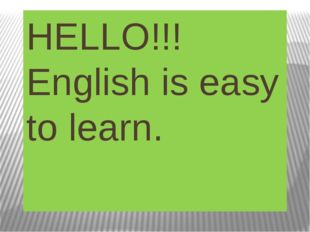 HELLO!!! English is easy to learn.