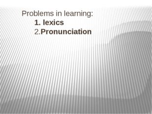 Problems in learning: 1. lexics  2.Pronunciation