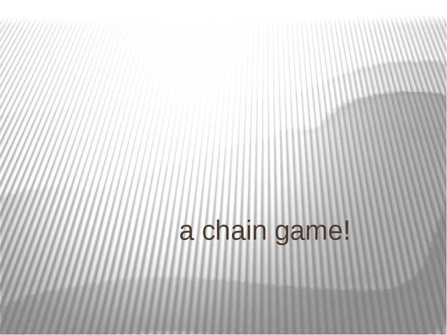 a chain game!