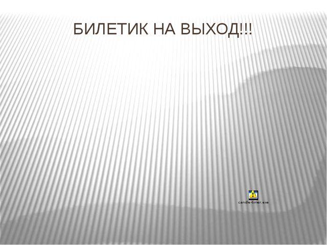БИЛЕТИК НА ВЫХОД!!!