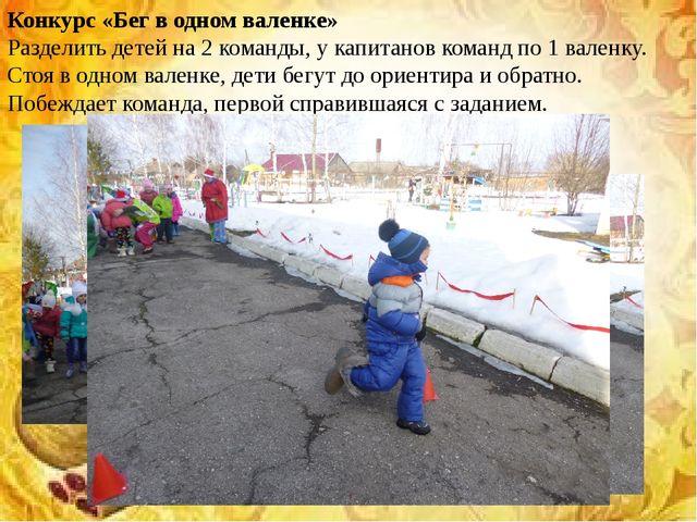 Конкурс «Бег в одном валенке» Разделить детей на 2 команды, у капитанов коман...