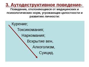 3. Аутодеструктивное поведение- Поведение, отклоняющееся от медицинских и пси