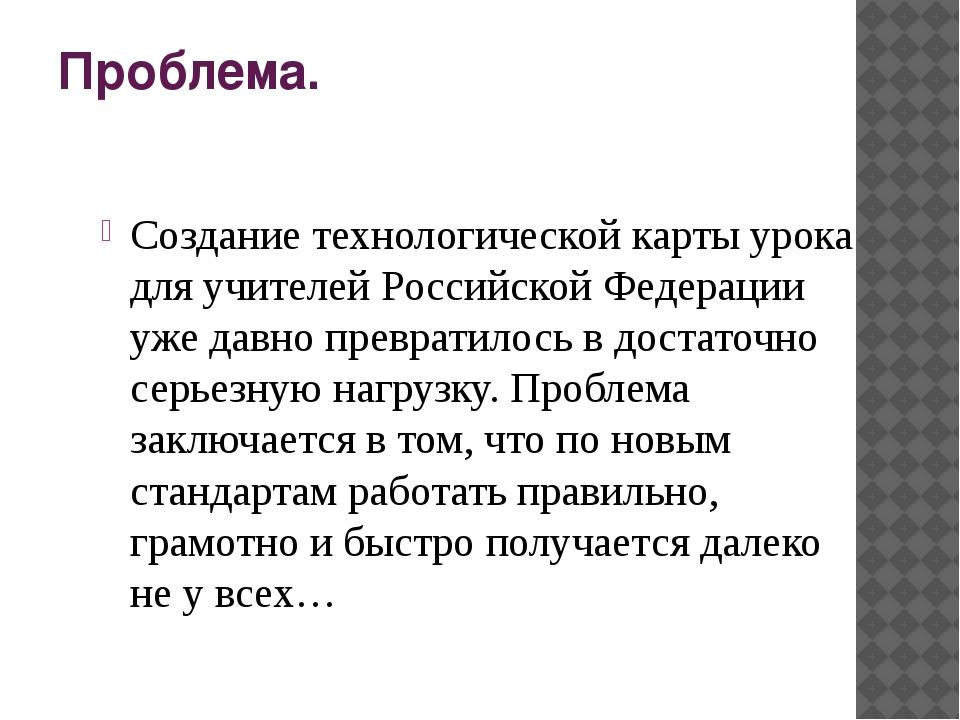 Проблема. Создание технологической карты урока для учителей Российской Федера...