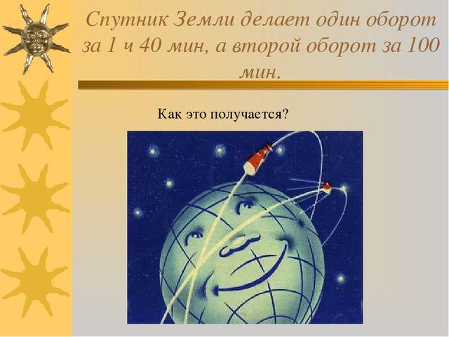 Спутник Земли делает один оборот за 1 ч 40 мин, а второй оборот за 100 мин. К...