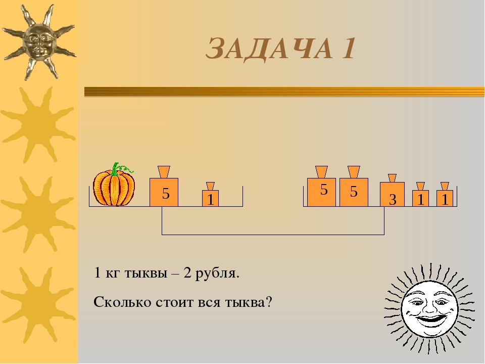 ЗАДАЧА 1 5 5 5 1 3 1 1 1 кг тыквы – 2 рубля. Сколько стоит вся тыква?