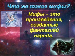 Мифы – это произведения, созданные фантазией народа.