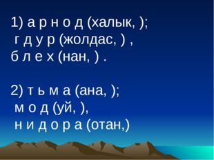 1) а р н о д (халык, ); г д у р (жолдас, ) , б л е х (нан, ) . 2) т ь м а (а