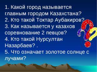 1. Какой город называется главным городом Казахстана? 2. Кто такой Токтар Ауб