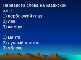 Перевести слова на казахский язык: 1) верблюжий глаз 2) лев 3) жемчуг 1) мечт