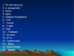 1. РК (30 августа) 2. (с рождения) 3. тенге 4. Арал 5. Шамши Калдаяков 6