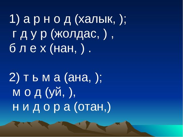 1) а р н о д (халык, ); г д у р (жолдас, ) , б л е х (нан, ) . 2) т ь м а (а...