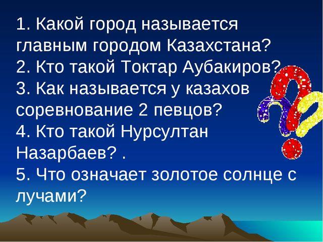 1. Какой город называется главным городом Казахстана? 2. Кто такой Токтар Ауб...