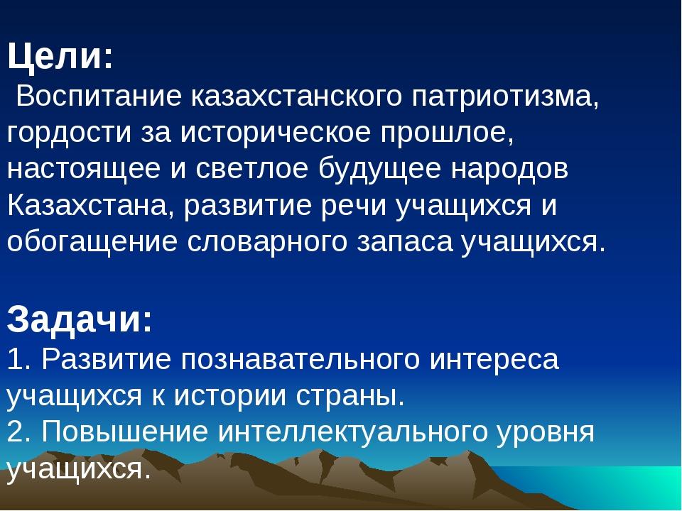 Цели: Воспитание казахстанского патриотизма, гордости за историческое прошлое...