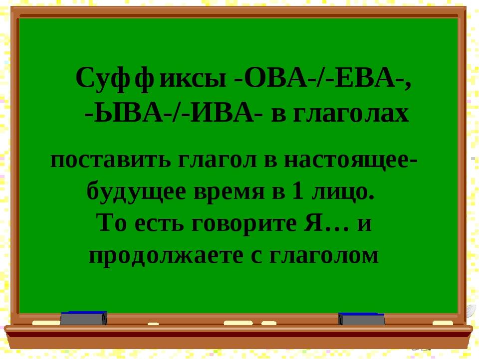 Суффиксы -ОВА-/-ЕВА-, -ЫВА-/-ИВА- в глаголах поставить глагол в настоящее-буд...