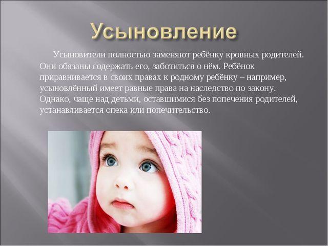 Усыновители полностью заменяют ребёнку кровных родителей. Они обязаны содер...