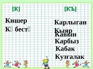 - [К] [КЪ] Кәбестә Кишер Карлыган Кыяр Кавын Карбыз Кабак Кузгалак