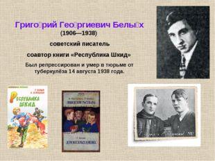 Григо́рий Гео́ргиевич Белы́х (1906—1938) советский писатель соавтор книги «Ре