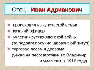 Отец - Иван Адрианович происходил из купеческой семьи казачий офицер участник