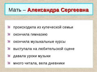 Мать – Александра Сергеевна происходила из купеческой семьи окончила гимназию