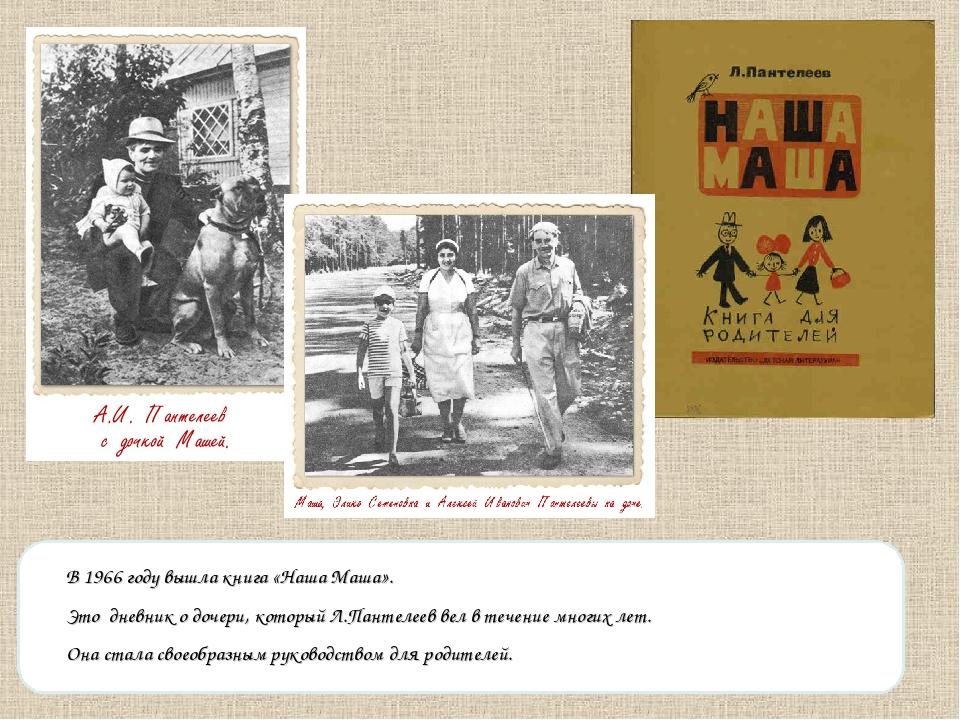 В 1966 году вышла книга «Наша Маша». Это дневник о дочери, который Л.Пантелее...