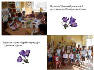 Провели ОД по изобразительной деятельности «Весенние цветочки». Провели акцию