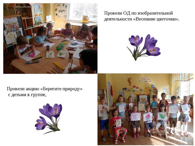 Провели ОД по изобразительной деятельности «Весенние цветочки». Провели акцию...