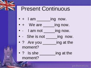 Present Continuous + I am ______ing now. + We are _____ing now. - I am not __