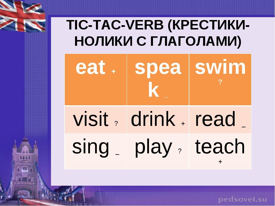 TIC-TAC-VERB (КРЕСТИКИ-НОЛИКИ С ГЛАГОЛАМИ) eat +speak _swim ? visit ?drin...