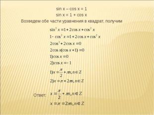 sin x – cos x = 1 sin x = 1 + cos x Возведем обе части уравнения в квадрат,