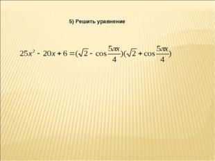 5) Решить уравнение