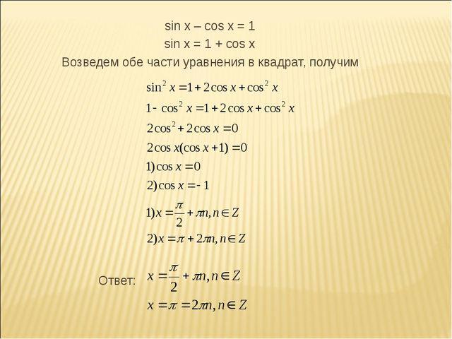 sin x – cos x = 1 sin x = 1 + cos x Возведем обе части уравнения в квадрат,...