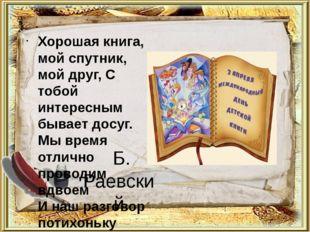 Б. Раевский Хорошая книга, мой спутник, мой друг, С тобой интересным бывает