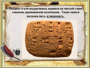 Позднее стали выдавливать надписи на мягкой глине тонкими деревянными палочка