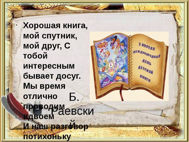 Б. Раевский Хорошая книга, мой спутник, мой друг, С тобой интересным бывает...