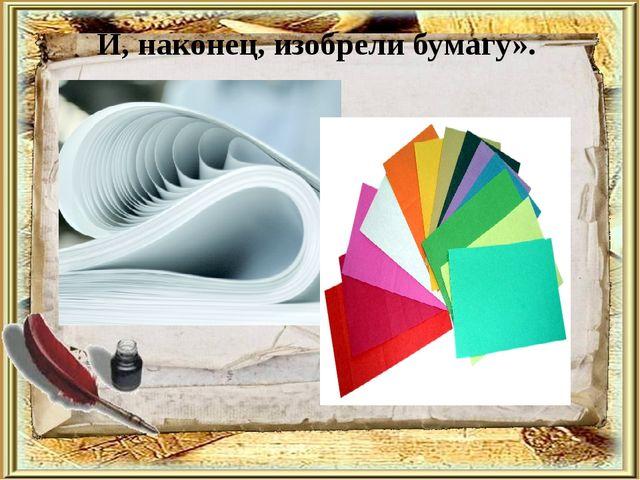И, наконец, изобрели бумагу».