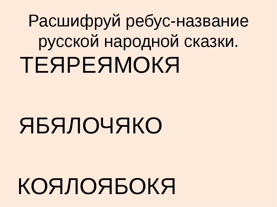 Расшифруй ребус-название русской народной сказки. ТЕЯРЕЯМОКЯ ЯБЯЛОЧЯКО КОЯЛОЯ...