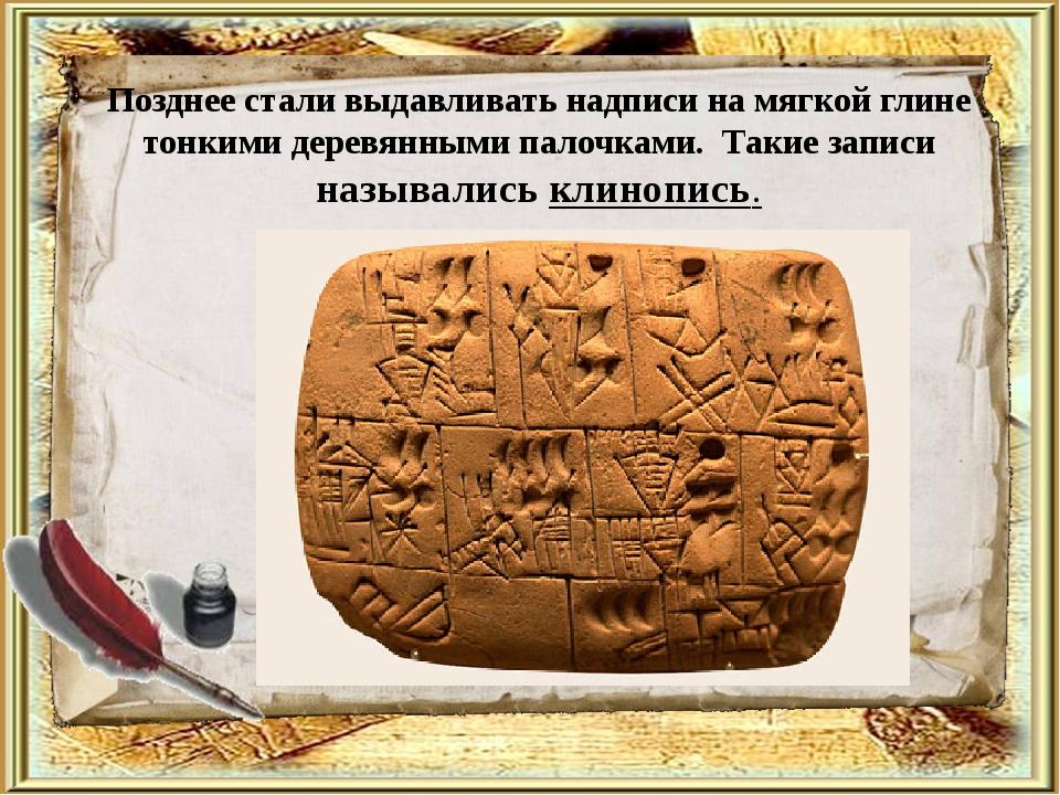 Позднее стали выдавливать надписи на мягкой глине тонкими деревянными палочка...