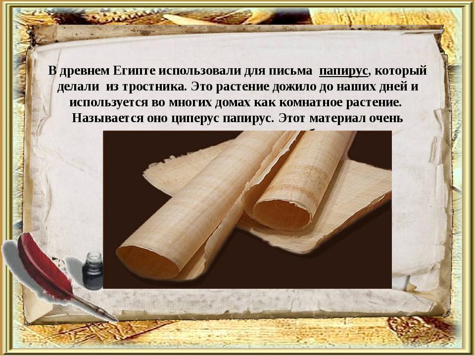 В древнем Египте использовали для письма папирус, который делали из тростника...