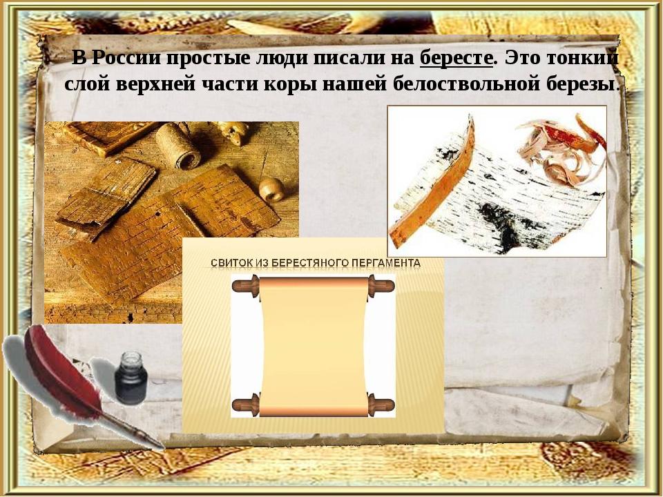 В России простые люди писали на бересте. Это тонкий слой верхней части коры...