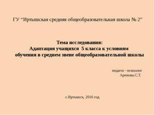 """ГУ """"Иртышская средняя общеобразовательная школа № 2"""" Тема исследования: Адапт"""