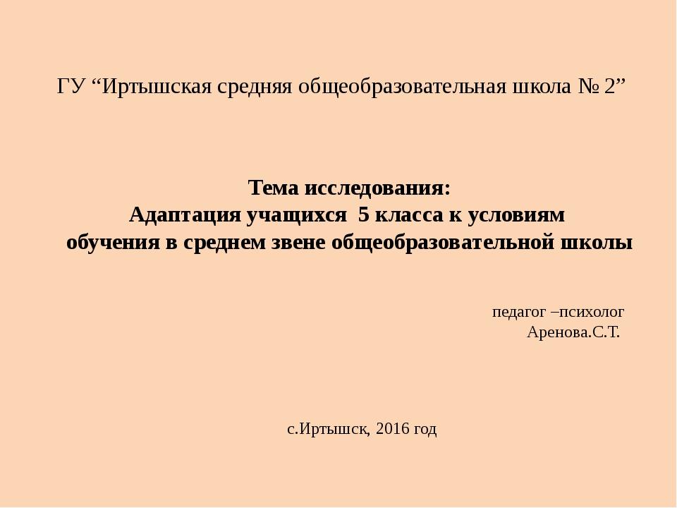 """ГУ """"Иртышская средняя общеобразовательная школа № 2"""" Тема исследования: Адапт..."""