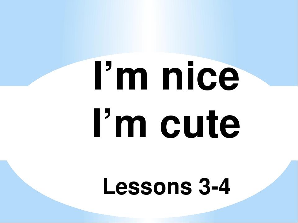 I'm nice I'm cute Lessons 3-4