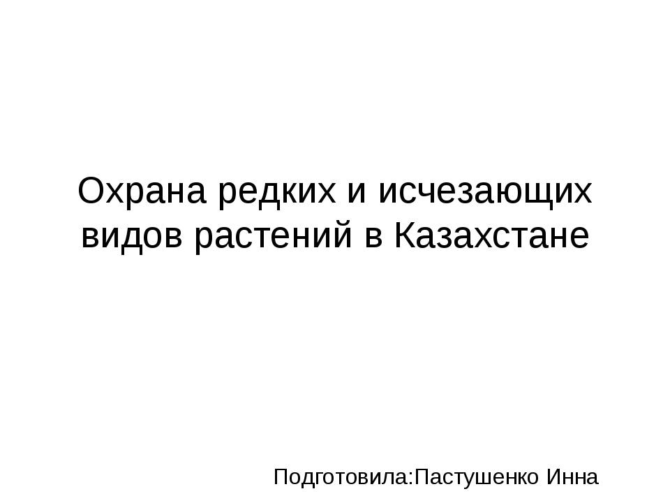 Охрана редких и исчезающих видов растений в Казахстане Подготовила:Пастушенко...