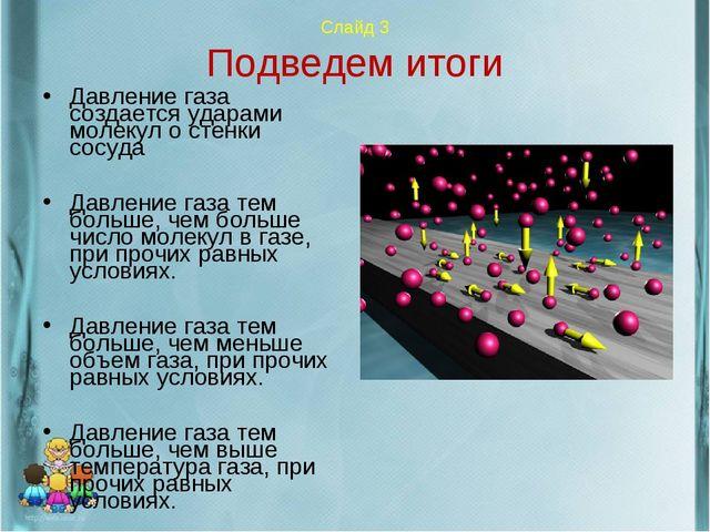 Слайд 3 Подведем итоги Давление газа создается ударами молекул о стенки сосу...