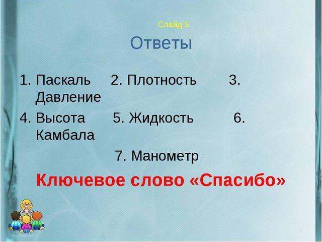 Слайд 5 Ответы 1. Паскаль 2. Плотность 3. Давление 4. Высота 5. Жидкость 6....