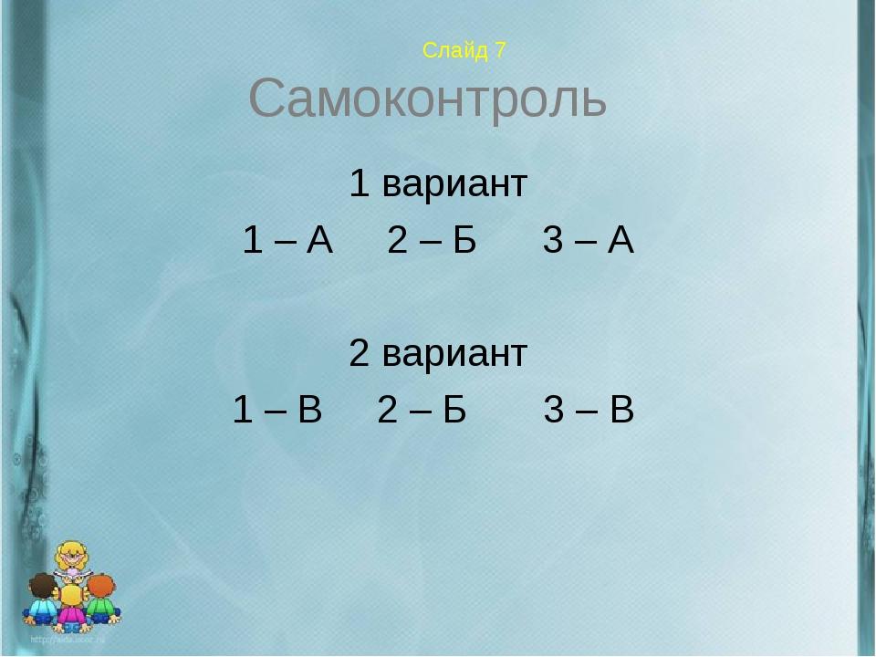 Слайд 7 Самоконтроль 1 вариант 1 – А 2 – Б 3 – А 2 вариант 1 – В 2 – Б 3 – В