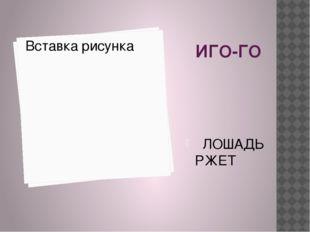 ИГО-ГО ЛОШАДЬ РЖЕТ